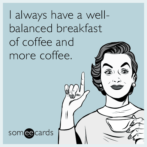 I always have a well-balanced breakfast of coffee and more coffee.