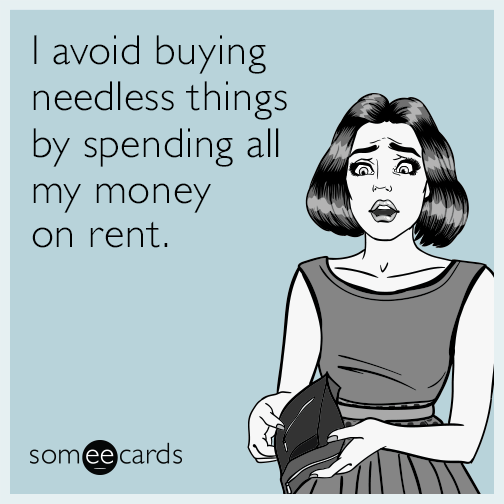I avoid buying needless things by spending all my money on rent.