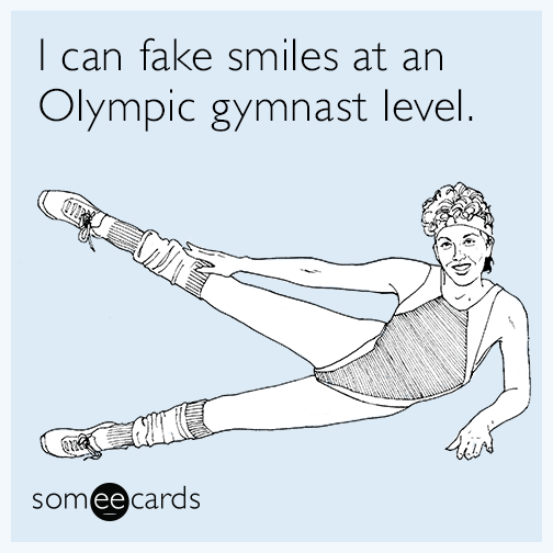 I can fake smiles at an Olympic gymnast level.