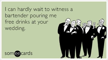 I can hardly wait to witness a bartender pouring me free drinks at your wedding.