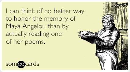 //cdn.someecards.com/someecards/filestorage/i-can-think-of-no-better-way-to-honor-the-memory-of-maya-angelou-than-by-actually-reading-one-of-her-poems-EAv.png