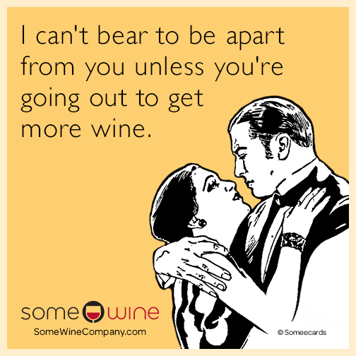 I can't bear to be apart from you unless you're going out to get more wine.