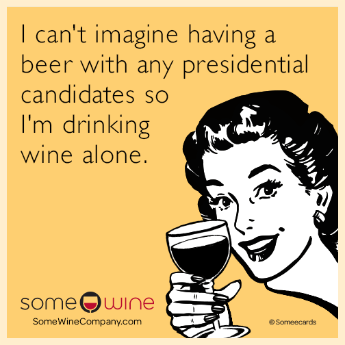 I can't imagine having a beer with any presidential candidates so I'm drinking wine alone.