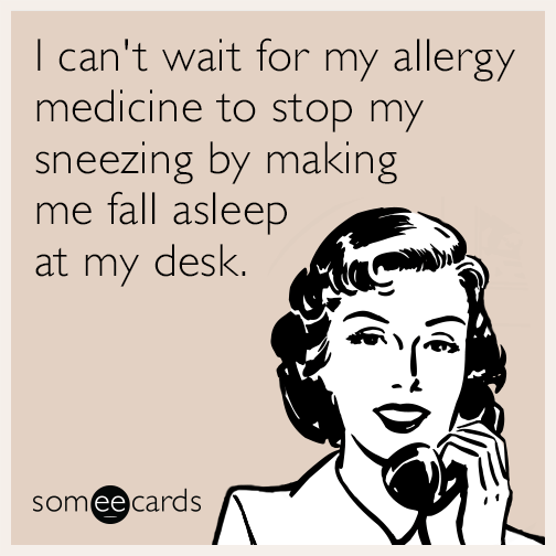 I can't wait for my allergy medicine to stop my sneezing by making me fall asleep at my desk.