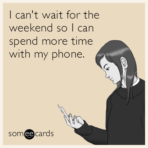 I can't wait for the weekend so I can spend more time with my phone.