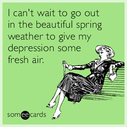 I can't wait to go out in the beautiful spring weather to give my depression some fresh air.