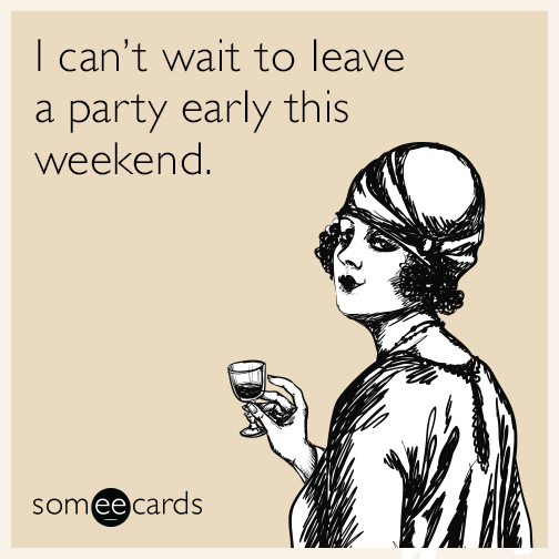 I can't wait to leave a party early this weekend.