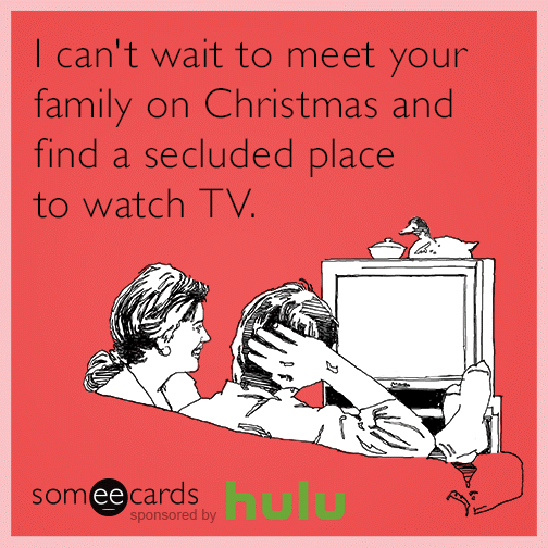 I can't wait to meet your family on Christmas and find a secluded place to watch tv.