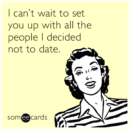 I can't wait to set you up with all the people I decided not to date.