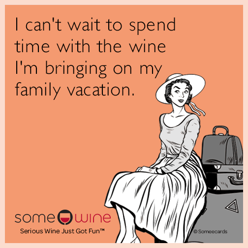 I can't wait to spend time with the wine I'm bringing on my family vacation.