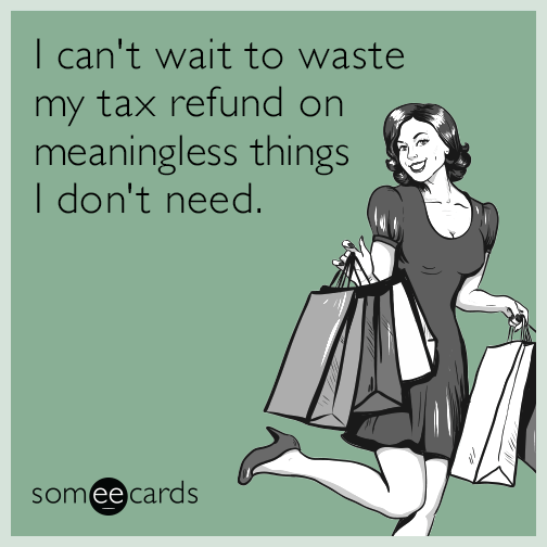 I can't wait to waste my tax refund on meaningless things I don't need.