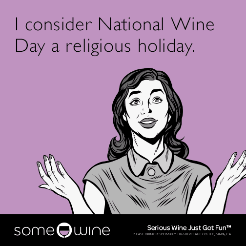 I consider National Wine Day a religious holiday.