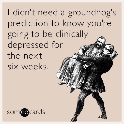 I didn't need a groundhog's prediction to know you're going to be clinically depressed for the next six weeks