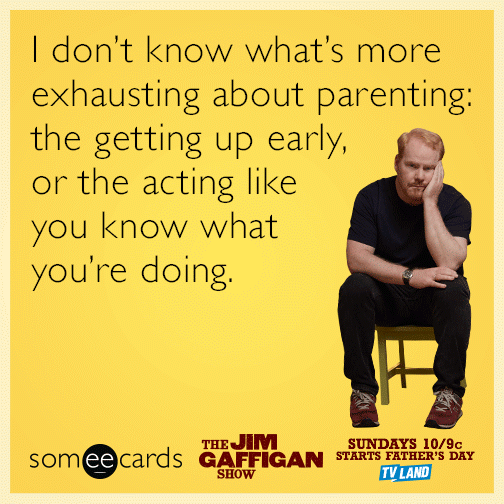 I don't know what's more exhausting about parenting the getting up early or the acting like you know what you're doing.