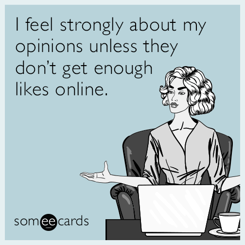 I feel strongly about my opinions unless they don't get enough likes online.
