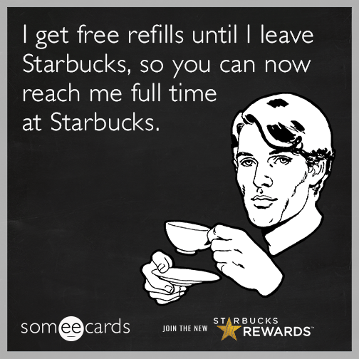 I get free refills until I leave Starbucks so you can now reach me full time at Starbucks.
