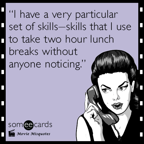 I have a very particular set of skills, skills that I use to take two hour lunch breaks without anyone noticing.
