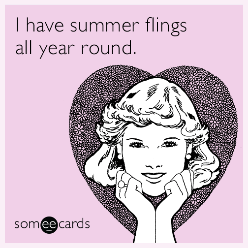 I have summer flings all year round.