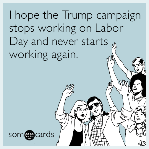 I hope the Trump campaign stops working on Labor Day and never starts working again.