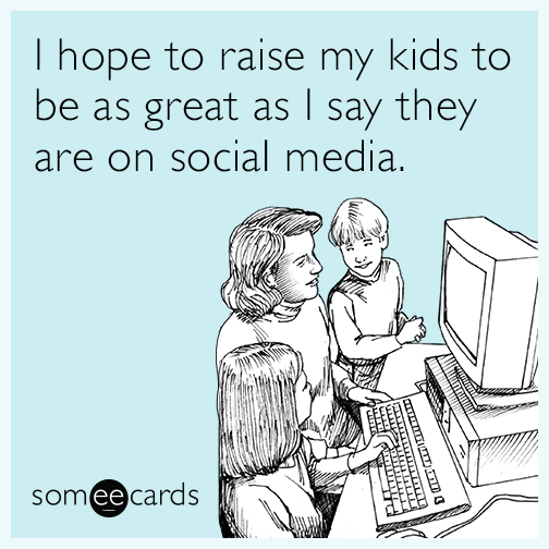 I hope to raise my kids to be as great as I say they are on social media.