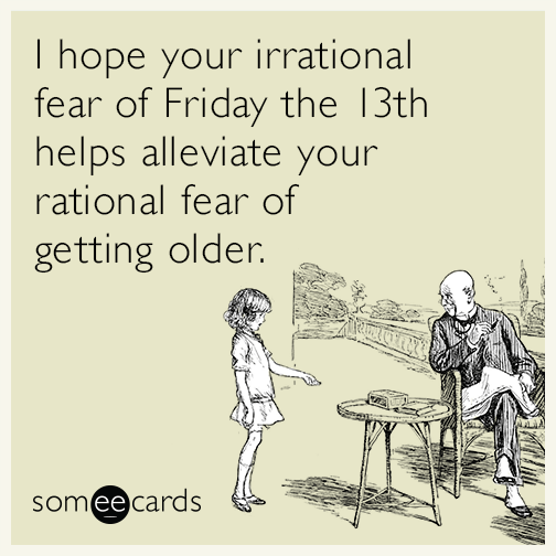 I hope your irrational fear of Friday the 13th helps alleviate your rational fear of getting older