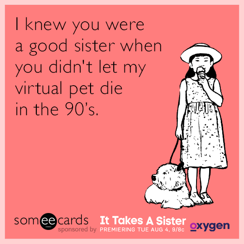I knew you were a good sister when you didn't let my virtual pet die in the 90's.