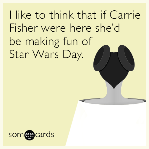 I like to think that if Carrie Fisher was still alive she'd be making fun of Star Wars Day.