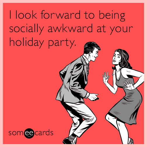 I look forward to being socially awkward at your holiday party.