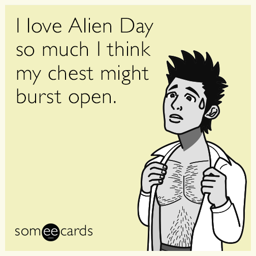 I love Alien Day so much I think my chest might burst open.