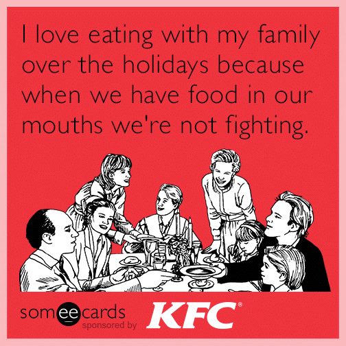 I love eating with my family over the holidays because when we have food in our mouths we're not fighting.