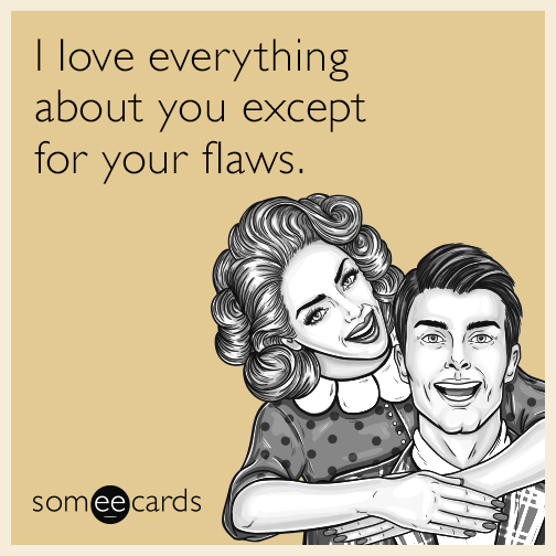 I love everything about you except for your flaws.