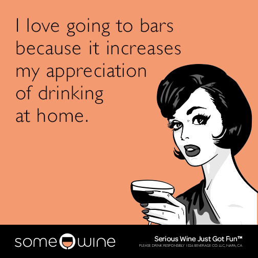 I love going to bars because it increases my appreciation of drinking at home.