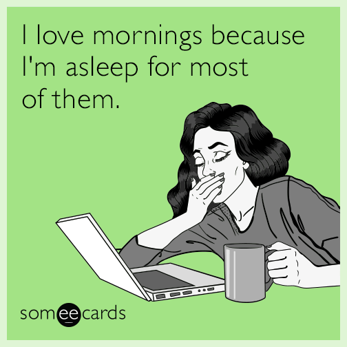 I love mornings because I'm asleep for most of them.