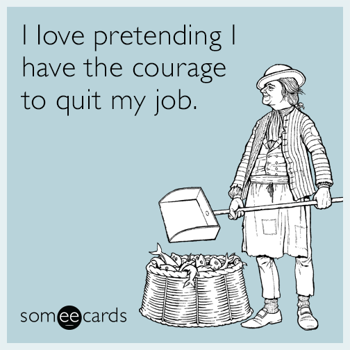 I love pretending I have the courage to quit my job