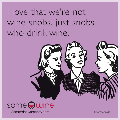 I love that we're not wine snobs, just snobs who drink wine.