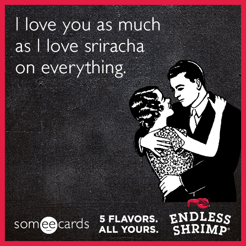 I love you as much as I love sriracha on everything.