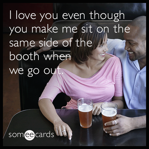 I love you even though you make me sit on the same side of the booth when we go out.