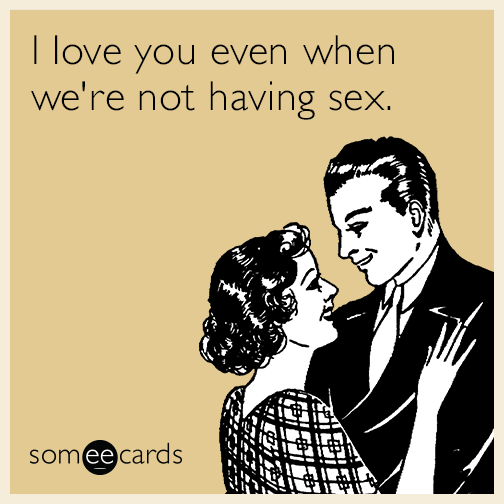 I love you even when we're not having sex.
