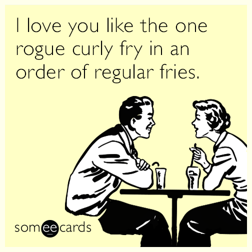 I love you like the one rogue curly fry in an order of regular fries.
