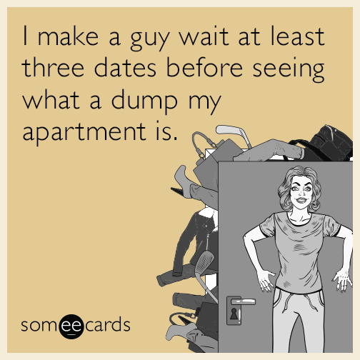I make a guy wait at least three dates before seeing what a dump my apartment is.