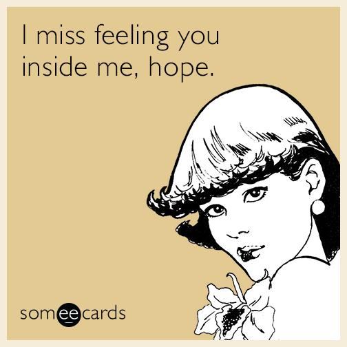 I miss feeling you inside me, hope.