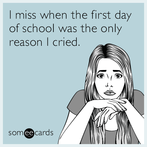 I miss when the first day of school was the only reason I cried.