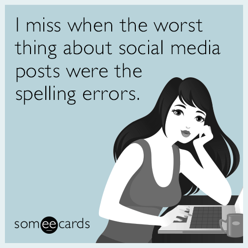 I miss when the worst thing about social media posts were the spelling errors.