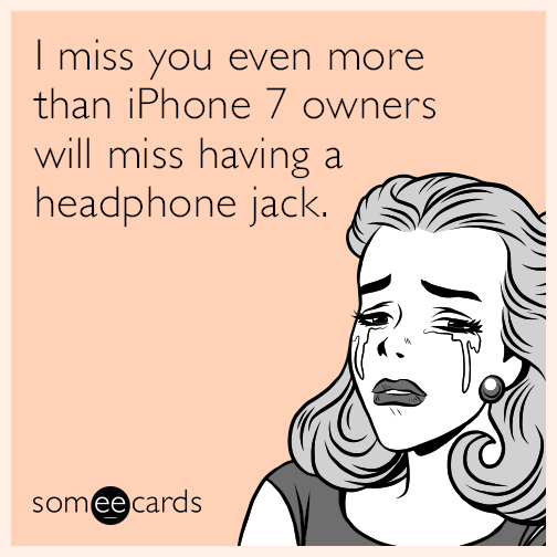 I miss you even more than iPhone 7 owners will miss having a headphone jack.