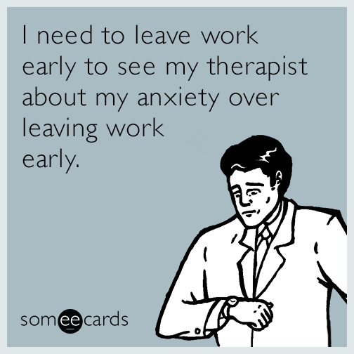 I need to leave work early to see my therapist about my anxiety over leaving work early.