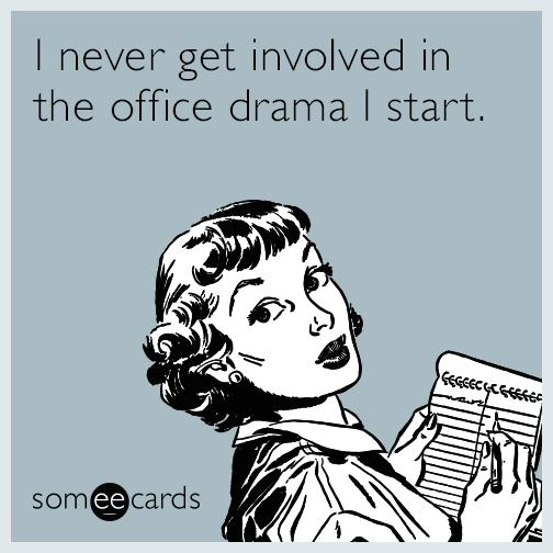 I never get involved in the office drama I start.