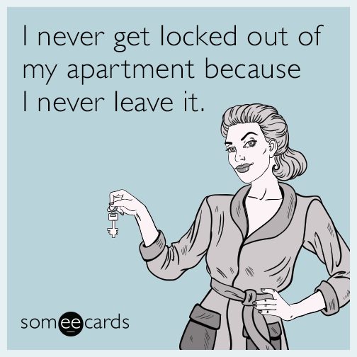 I never get locked out of my apartment because I never leave it.