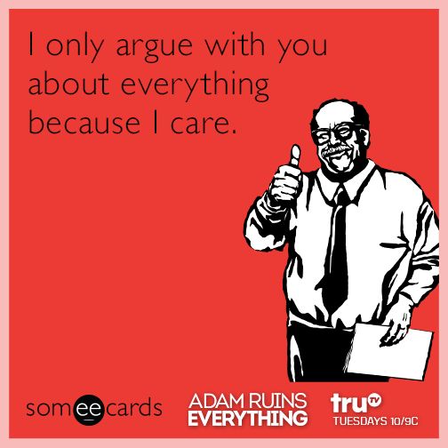 I only argue with you about everything because I care.