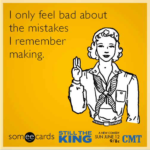 I only feel bad about the mistakes I remember making.