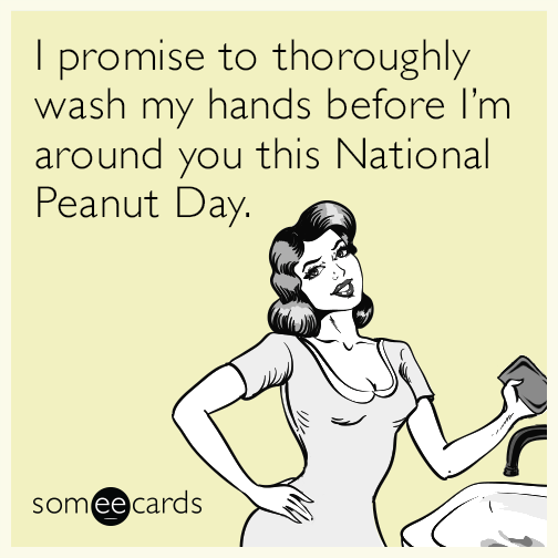 I promise to thoroughly wash my hands before I'm around you this National Peanut Day.